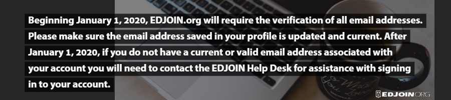Beginning January 1st, 2020, EDJOIN.org will require the verification of all email addresses.  Please make sure the email address saved in your profile is updated and current.  After January 1st, 2020, if you do not have a current or valid email address associated with your account you will need to contact the EDJOIN help desk for assistance with signing in to your account.