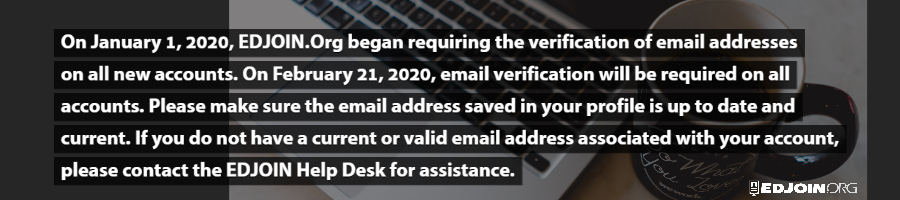 On January 1st, 2020, EDJOIN.org began requiring the verification of email addresses on all new accounts.  On February 21st, 2020, email verification will be required on all accounts. Please make sure the email address saved in your profile is updated and current.  If you do not have a current or valid email address associated with your account, please contact the EDJOIN help desk for assistance.